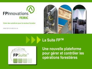 La Suite FP TM Une nouvelle plateforme pour gérer et contrôler les opérations forestières