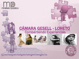 CÁMARA GESELL - LORETO