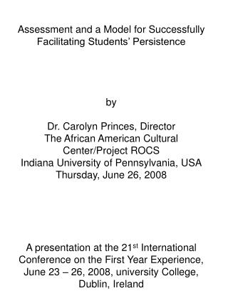 Assessment and a Model for Successfully Facilitating Students  Persistence     by  Dr. Carolyn Princes, Director The Afr