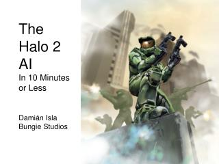 The Halo 2 AI In 10 Minutes or Less Dami á n Isla Bungie Studios