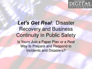 Let s Get Real:  Disaster Recovery and Business Continuity in Public Safety