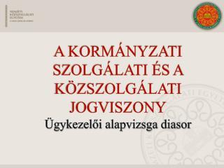 A  Kormányzati szolgálati és a közszolgálati  jogviszony Ügykezelői alapvizsga diasor
