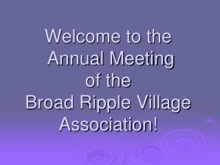Welcome to the  Annual Meeting  of the  Broad Ripple Village  Association!