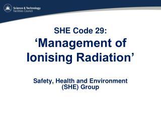 SHE Code 29:  'Management of  Ionising  Radiation'