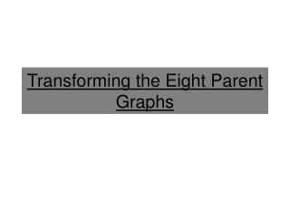 Transforming the Eight Parent Graphs