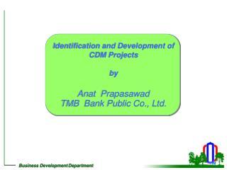 Identification and Development of CDM Projects by Anat  Prapasawad TMB  Bank Public Co., Ltd.