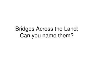 Bridges Across the Land: Can you name them?
