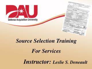 Source Selection Training For Services Instructor:  Leslie S. Deneault
