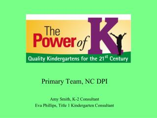 Primary Team, NC DPI Amy Smith, K-2 Consultant Eva Phillips, Title 1 Kindergarten Consultant