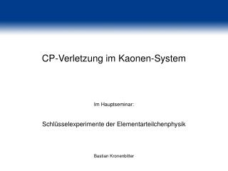 CP-Verletzung im Kaonen-System Im Hauptseminar: Schlüsselexperimente der Elementarteilchenphysik