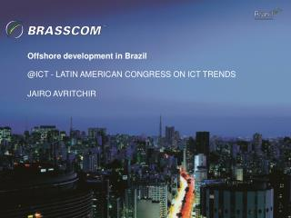 Offshore development in Brazil  ICT - LATIN AMERICAN CONGRESS ON ICT TRENDS  JAIRO AVRITCHIR