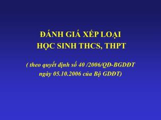 ĐÁNH GIÁ XẾP LOẠI  HỌC SINH THCS, THPT ( theo quyết định số 40  / 2006/QĐ-BGDĐT