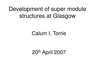 Development of super module structures at Glasgow