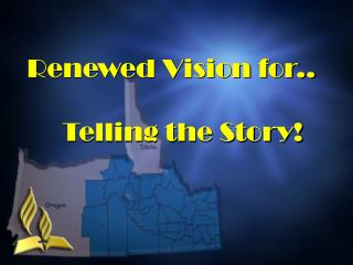 Renewed Vision for.. 	Telling the Story!