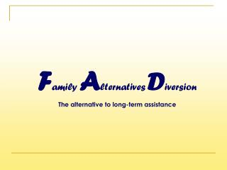 F amily A lternatives D iversion The alternative to long-term assistance