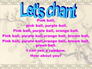 Pink ball,  pink ball, purple ball. Pink ball, purple ball, orange ball.