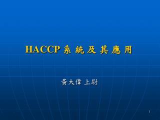 HACCP  系 統 及 其 應 用 黃大偉 上尉