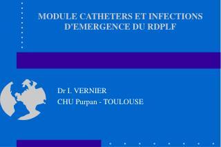 MODULE CATHETERS ET INFECTIONS D'EMERGENCE DU RDPLF