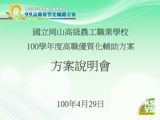 國立岡山高級農工職業學校 100 學年度高職優質化輔助方案 方案說明會 100 年 4 月 29 日