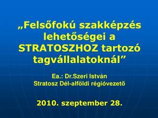 """""""Felsőfokú szakképzés lehetőségei a STRATOSZHOZ tartozó tagvállalatoknál"""" Ea.: Dr.Szeri István"""