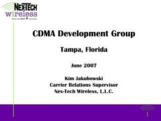 CDMA Development Group Tampa, Florida June 2007 Kim Jakubowski Carrier Relations Supervisor
