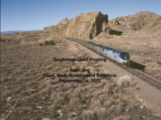 Southwest Chief Routing Ray Lang Chief, State Government Relations September 14, 2013