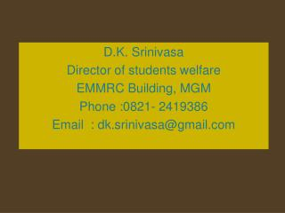 D.K. Srinivasa Director of students welfare EMMRC Building, MGM Phone :0821- 2419386