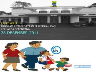 RAPAT KERJA   PROGRAM PEMBERDAYAAN PEREMPUAN DAN  KELUARGA BERENCANA  28 DESEMBER 2011
