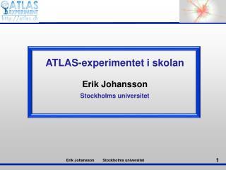 ATLAS- experimentet  i  skolan Erik Johansson Stockholms universitet