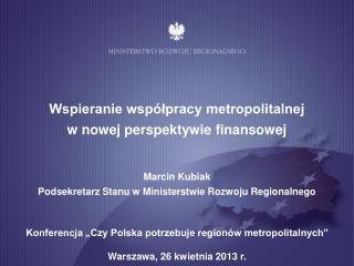 Wspieranie współpracy metropolitalnej  w nowej perspektywie finansowej Marcin Kubiak