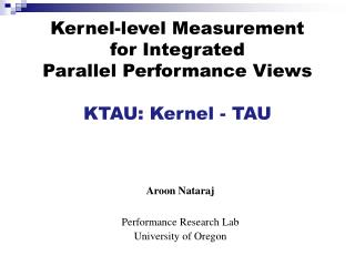 Kernel-level Measurement  for Integrated  Parallel Performance Views KTAU: Kernel - TAU