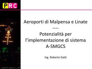 Aeroporti di Malpensa e Linate ---- Potenzialit  per l implementazione di sistema A-SMGCS  Ing. Roberto Gatti
