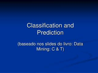 Classification and Prediction (baseado nos slides do livro: Data Mining: C & T)