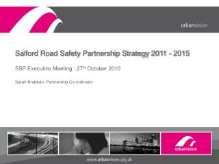 Salford Road Safety Partnership Strategy 2011 - 2015 SSP Executive Meeting : 27 th  October 2010