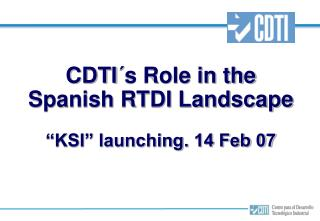"CDTI´s Role in the Spanish RTDI Landscape ""KSI"" launching. 14 Feb 07"