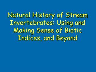 Natural History of Stream Invertebrates: Using and Making Sense of Biotic Indices