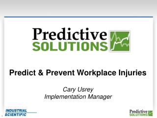 Predict & Prevent Workplace Injuries Cary Usrey Implementation Manager