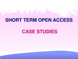 SHORT TERM OPEN ACCESS  CASE STUDIES