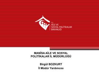 MANİSA AİLE VE SOSYAL POLİTİKALAR İL MÜDÜRLÜĞÜ Birgül BOZKURT İl Müdür Yardımcısı