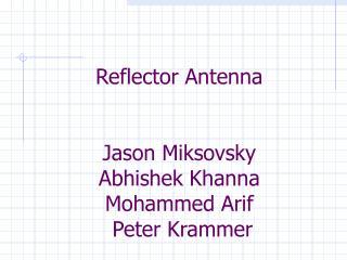 Reflector Antenna  Jason Miksovsky Abhishek Khanna Mohammed Arif  Peter Krammer