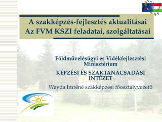A szakképzés-fejlesztés aktualitásai Az FVM KSZI feladatai, szolgáltatásai
