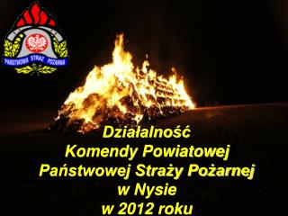 Działalność  Komendy Powiatowej Państwowej Straży Pożarnej  w Nysie w 2012 roku