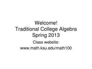 Welcome!  Traditional College Algebra Spring 2013