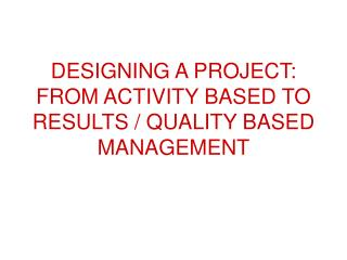 DESIGNING A PROJECT: FROM ACTIVITY BASED TO RESULTS / QUALITY BASED MANAGEMENT