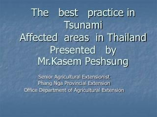 The   best   practice in Tsunami Affected  areas  in Thailand Presented   by Mr.Kasem Peshsung