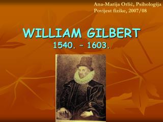 WILLIAM GILBERT 1540. – 1603.