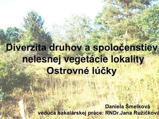 Diverzita druhov a spoločenstiev        nelesnej vegetácie lokality                Ostrovné lúčky