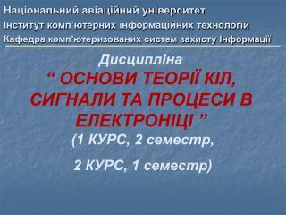 """Дисципліна """" ОСНОВИ ТЕОРІЇ КІЛ, СИГНАЛИ ТА ПРОЦЕСИ В ЕЛЕКТРОНІЦІ """"  (1 КУРС, 2 семестр,"""