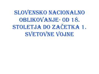 SLOVENSKO NACIONALNO OBLIKOVANJE- 0D 18. STOLETJA DO ZAČETKA 1. SVETOVNE VOJNE