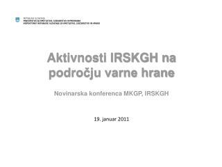 Aktivnosti IRSKGH na področju varne hrane Novinarska konferenca MKGP, IRSKGH 19. januar 2011